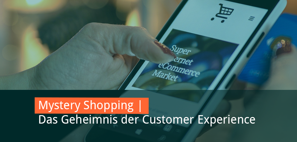 Mystery Shopping – Customer Experience muss kein Geheimnis sein